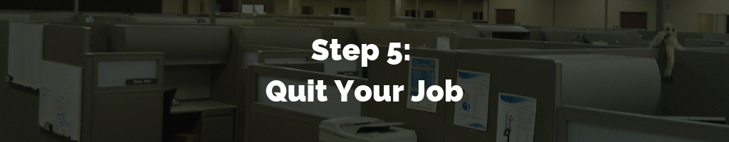 Step 5 - Quit Your Job