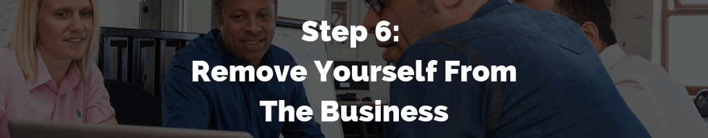 Step 6 - Remove Yourself From The Business