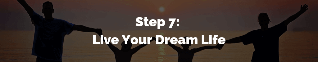 Step 7 - Live Your Dream Life